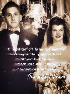 Of comfort to me has been my testimony of the Gospel of Jesus Christ and that my dear Francis lives still.  I know our separation is temporary. ~ Thomas S. Monson