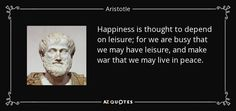 Happiness is thought to depend on leisure; for we are busy that we may have leisure, and make war that we may live in peace. - Aristotle