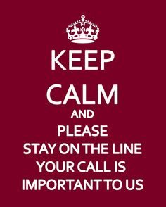 Keep calm and please stay on the line, your call is important to us