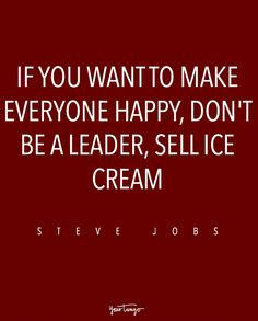 """If you want to make everyone happy, don't be a leader, sell ice cream."" — Steve Jobs"