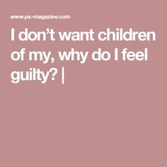 I don't want children of my, why do I feel guilty? |