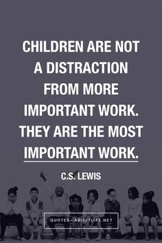 Children are not a distraction from more important work. They are the most important work. C.S. Lewis