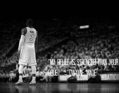 """My belief is stronger than your doubt."" - Miami Heat's Dwyane Wade"