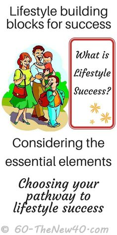 Lifestyle building blocks for success.   What is lifestyle success?          Considering the essential elements.   Choosing your pathway to success.  http://60-thenew40.com/lifestyle-building-for-success/