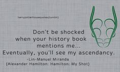 """SLYTHERIN: """"Don't be shocked when your history book mentions me… Eventually, you'll see my ascendancy."""" -Lin-Manuel Miranda (Alexander Hamilton: Hamilton: My Shot)"""