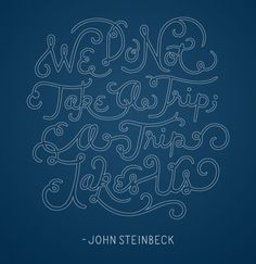 """""""...we do not take a trip; a trip takes us."""" -John Steinbeck, Travels with Charley"""