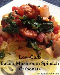 Low Carb Carbonara Bacon Mushroom Spinach Spaghetti Squash. Sweet from onion, salty from bacon and tangy from tomato. Healthy hearty meal. You can easily make this paleo by omitting the bacon. It will still have tons of flavor. For more recipes visit www.theorganicrabbit.com