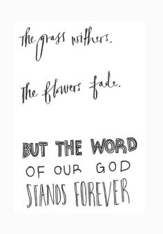 """The grass withers and the flowersfall,but the wordof our God standsforever."""" Isaiah 40 vs 8"""