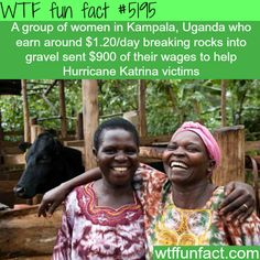 Ugandan women earning $1.20 A DAY - donate $900 to Hurricane Katrina victims - Faith In Humanity Restored!  ~WTF awesome fun facts