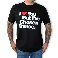 I Love You But I've Chosen Trance - Fashion for the dance music minded people of the world I Love You, My Love, Mens Tee Shirts, People Of The World, House Music, Dance Music, Trance, L Love You, My Boo