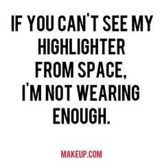 Excuse me while I apply more. One of our fave beauty quotes about highlighter.