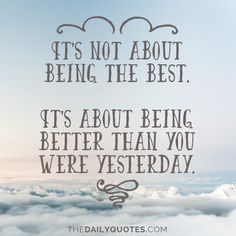 It's not about being the best. It's about being better than you were yesterday. thedailyquotes.com