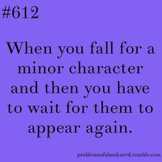 When you fall for a minor character, and then you have to wait for them to appear again.