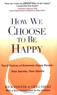 How We Choose to Be Happy: The 9 Choices of Extremely Happy People--Their Secrets, Their Stories by Rick Foster