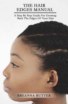 The Hair Edges Manual: A Step By Step Guide For Growing Back The Edges Of Your Hair