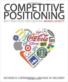 COMPETITIVE POSITIONING: Best Practices for Creating Brand Loyalty: Richard D. Czerniawski & Michael W. Maloney: 9781587769146: Amazon.com: Books