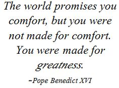 The world promises you comfort, but you were not made for comfort. You were made for greatness. -Pope Benedict XVI