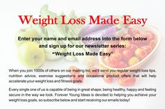 Weight Loss Made Easy  When you join 1000s of others on our mailing list, we'll send you regular weight loss tips, nutrition advice, exercise suggestions and occasional product offers that will help accelerate your weight loss and fitness goals.  Every single one of us is capable of being in great shape; being healthy, happy and feeling secure in the way we look. Forever Young Ideas is devoted to helping you achieve your weight loss goals, so subscribe below and start receiving our emails…