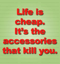 Life is cheap. It's the accessories that kill you.