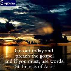 Go out today and preach the gospel and if you must, use words. -St Francis of Assisi