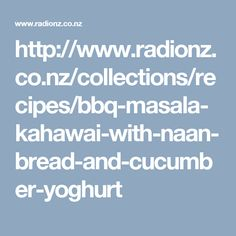 http://www.radionz.co.nz/collections/recipes/bbq-masala-kahawai-with-naan-bread-and-cucumber-yoghurt