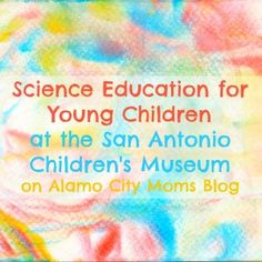 Science Education for Young Children at the San Antonio Children's Museum   Alamo City Moms Blog