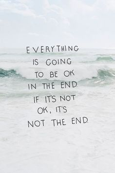 """Everything is going to be okay in the end, and if it's not okay it's not the end"""