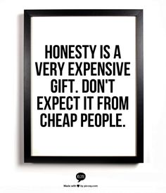 Honesty is a very expensive gift. Don't expect it from cheap people.