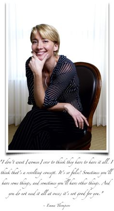 """great quote. """"I don't want women ever to think they have to have it all. I think that's a revolting concept.  It's so false! Sometimes you'll have some things, and sometimes you'll have other things.  And you do not need it all at once; it's not good for you."""" -Emma Thompson"""