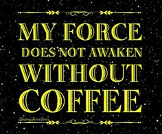 My Force Does Not Awaken Without COFFEE