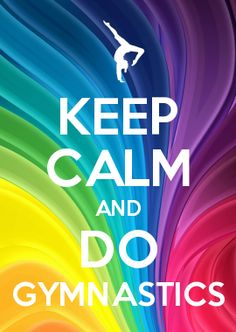 KEEP CALM AND DO GYMNASTICS that's right