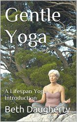 Beth's Latest book called Gentle Yoga: A Lifespan Yoga Introduction. Kindle and Paperback. Purchase at Amazon.com. Search Beth Daugherty yoga for all my books