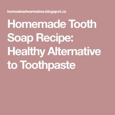 Homemade Tooth Soap Recipe: Healthy Alternative to Toothpaste