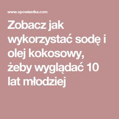 Zobacz jak wykorzystać sodę i olej kokosowy, żeby wyglądać 10 lat młodziej Good To Know, Hair Makeup, Food And Drink, Remedies, Hair Beauty, Diet, Health, How To Make, Salud