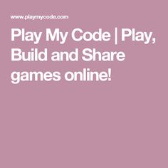 Play My Code | Play, Build and Share games online!