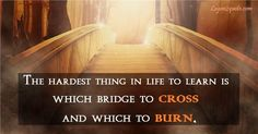 The hardest thing in life learn is which bridge to cross and which to burn