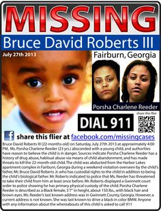 UPDATE: FOUND ~ 7/27/2013: 1-year-old Bruce David Roberts III - Fairburn, GA police say that the baby's mother, 23-year old Porsha Reeder who does not have custody, arrived for a supervised visit on Saturday. She then took Bruce and left. The child's father, Bruce Jr., immediately contacted her, but she refused to return the boy. Reeder reportedly has a history of drug abuse and child abandonment as well as threatening to kill the baby.