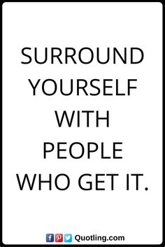 life lesson Surround yourself with people who get it.