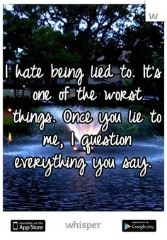 hate being lied to quotes | hate being lied to. It's one of the worst things. Once you lie to me ...