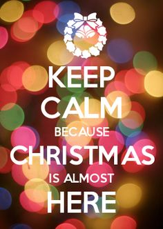 KEEP CALM BECAUSE CHRISTMAS IS ALMOST HERE