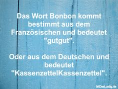 """Das Wort Bonbon kommt bestimmt aus dem Französischen und bedeutet """"gutgut"""". Oder aus dem Deutschen und bedeutet """"KassenzettelKassenzettel"""". ... gefunden auf https://www.istdaslustig.de/spruch/2220 #lustig #sprüche #fun #spass"""
