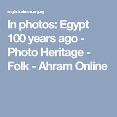 In photos: Egypt 100 years ago - Photo Heritage - Folk - Ahram Online