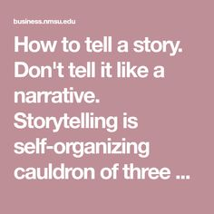 How to tell a story. Don't tell it like a narrative. Storytelling is self-organizing cauldron of three manners of storytelling. First is the official, often quite entrenched, mummified narrative. Second is the living story that people embody in their lives Now and Here. Third is the antenarrative (the bet and the transformation) that there is a pre-story or pre-narrative that is making the living stories into the narrative order, or undoing the narrative order, fragmenting and recombining…