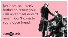 Just because I rarely bother to return your calls and emails doesn't mean I don't consider you a close friend.