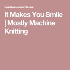 It Makes You Smile | Mostly Machine Knitting