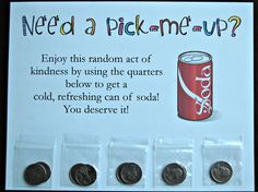 "Random Act of Kindness - Made this sign for the staff lounge ""soda machine"" (refrigerator). I laminated it with thin magnet strips on the back so it adheres to the refrigerator surface easily.  Quarters were enclosed in 1 3/4"" x 1 3/4"" craft bags and taped to the bottom. :)  Boosting staff morale / encouragement."