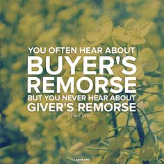 you often hear about buyer's remorse, but you never hear about giver's remorse...
