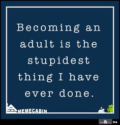 Becoming an adult is the stupidest thing I have ever done.