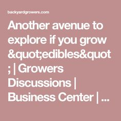 "Another avenue to explore if you grow ""edibles"" 