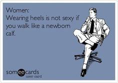 'Women: Wearing heels is not sexy if you walk like a newborn calf.'